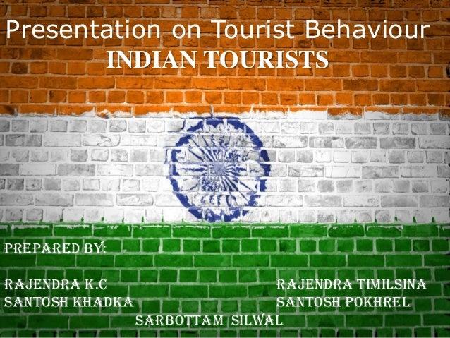 Presentation on Tourist Behaviour INDIAN TOURISTS Prepared by: Rajendra K.C Rajendra Timilsina Santosh Khadka Santosh Pokh...