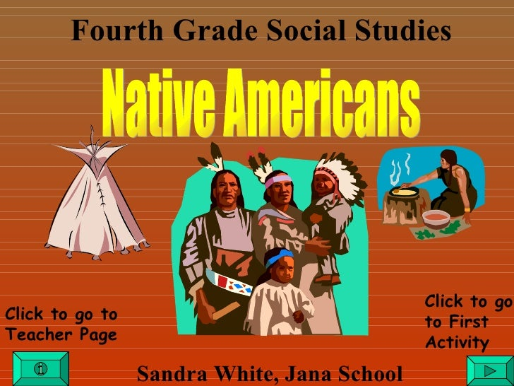 Fourth Grade Social Studies Sandra White, Jana School Click to go to Teacher Page Click to go to First Activity Native Ame...