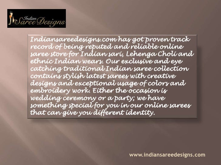 Indiansareedesigns.com has got proven track record of being reputed and reliable online saree store for Indian sari, Lehen...