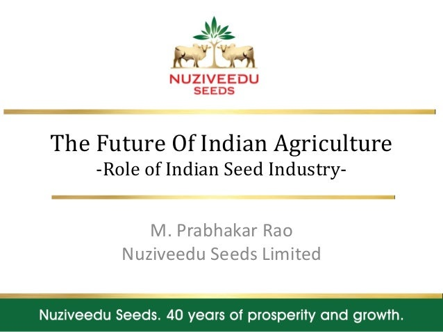 The Future Of Indian Agriculture -Role of Indian Seed Industry- M. Prabhakar Rao Nuziveedu Seeds Limited 1