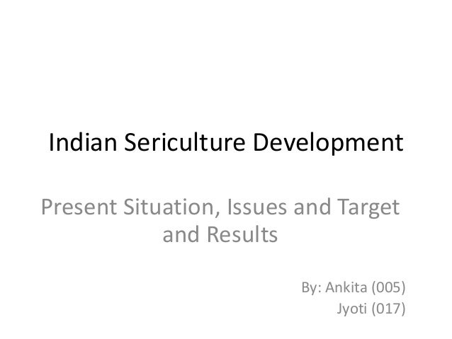 Indian Sericulture Development Present Situation, Issues and Target and Results By: Ankita (005) Jyoti (017)