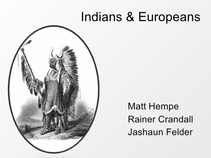 Indians & Europeans <ul><li>Matt Hempe </li></ul><ul><li>Rainer Crandall  </li></ul><ul><li>Jashaun Felder </li></ul>