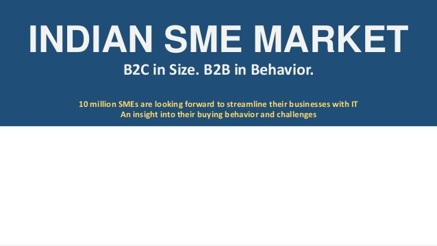 INDIAN SME MARKET B2C in Size. B2B in Behavior. 10 million SMEs are looking forward to streamline their businesses with IT...