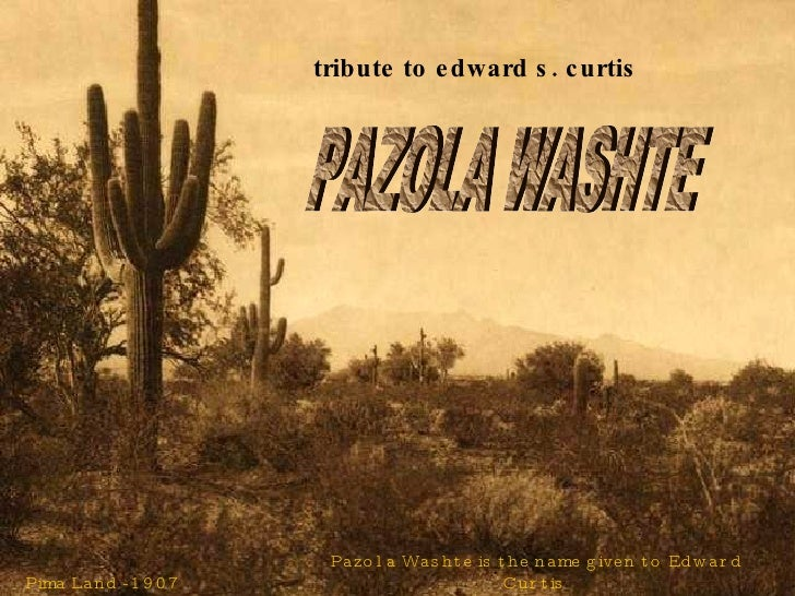 Pima Land - 1907 Pazola Washte is the name given to Edward Curtis  by Sioux Chief Red Hawk.  It means 'Pretty Butte'. trib...