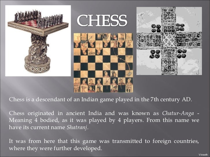 Chess is a descendant of an Indian game played in the 7th century AD.  Chess originated in ancient India and was known as ...