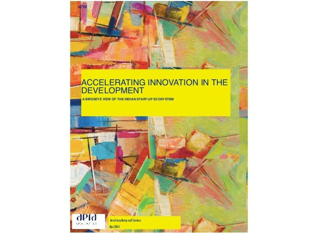 ACCELERATING INNOVATION IN THE DEVELOPMENT A BIRDSEYE VIEW OF THE INDIAN START-UP ECOSYSTEM Aera Consultancy and Services ...