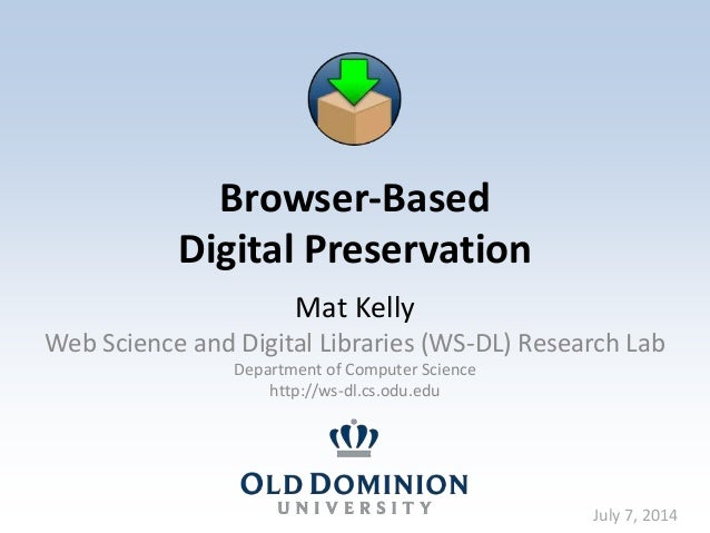 Browser-Based Digital Preservation Mat Kelly Web Science and Digital Libraries (WS-DL) Research Lab Department of Computer...
