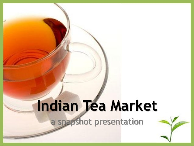 Indian Tea Market a snapshot presentation