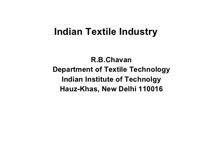 Indian Textile Industry R.B.Chavan Department of Textile Technology Indian Institute of Technolgy Hauz-Khas, New Delhi 110...