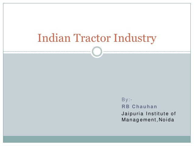 By:- RB Chauhan Jaipuria Institute of Management,Noida Indian Tractor Industry