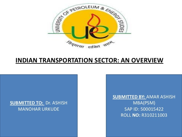 INDIAN TRANSPORTATION SECTOR: AN OVERVIEW                            SUBMITTED BY: AMAR ASHISHSUBMITTED TO: Dr. ASHISH    ...