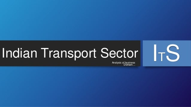 Indian Transport Sector Analysis of business Domain…  ITS