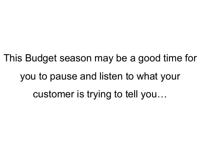 This Budget season may be a good time for you to pause and listen to what your customer is trying to tell you…