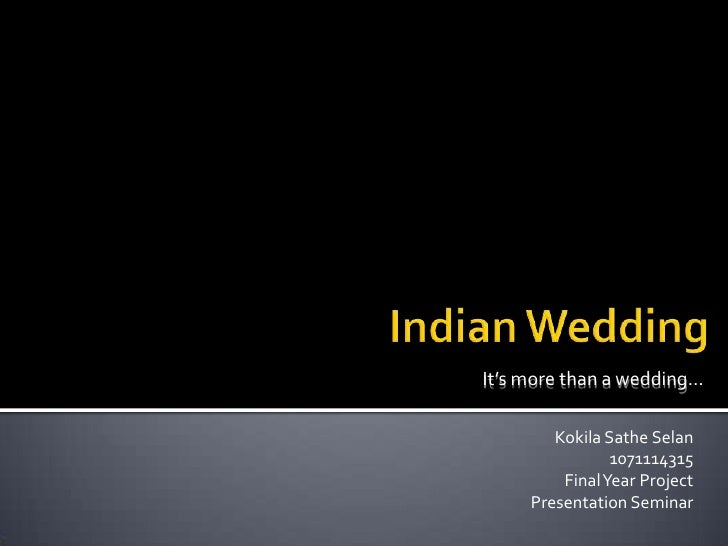 Indian Wedding<br />It's more than a wedding…<br />KokilaSatheSelan<br />1071114315<br />Final Year Project<br />Presentat...