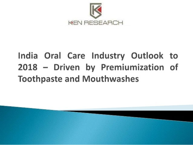 The industry research publication titled 'India Oral Care Industry Outlook to 2018 – Driven by Premiumization of Toothpast...