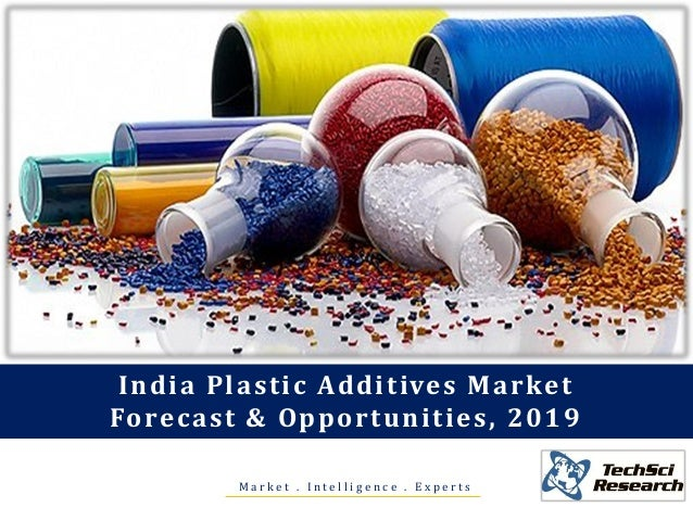 M a r k e t . I n t e l l i g e n c e . E x p e r t s India Plastic Additives Market Forecast & Opportunities, 2019