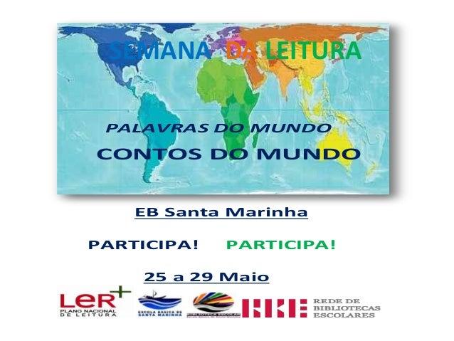 Semana daLeitura PALAVRAS DO MUNDO CONTOS DO MUNDO EB Santa Marinha PARTICIPA! PARTICIPA! 25 a 29 Maio SEMANA DA LEITURA