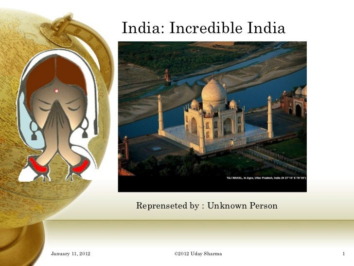 India: Incredible India Reprenseted by : Unknown Person January 11, 2012 ©2012 Uday Sharma