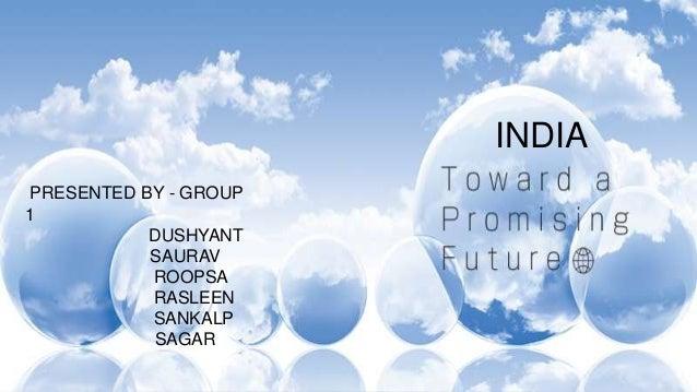 INDIA PRESENTED BY - GROUP 1 DUSHYANT SAURAV ROOPSA RASLEEN SANKALP SAGAR