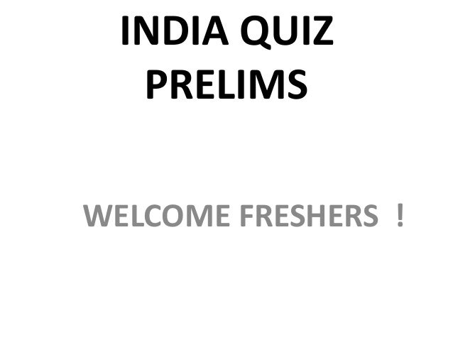 INDIA QUIZ PRELIMS WELCOME FRESHERS !