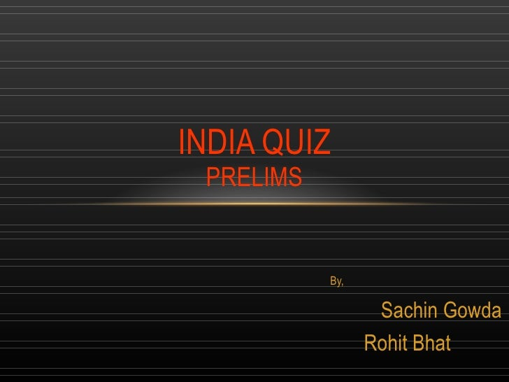 By, Sachin Gowda Rohit Bhat  INDIA QUIZ PRELIMS