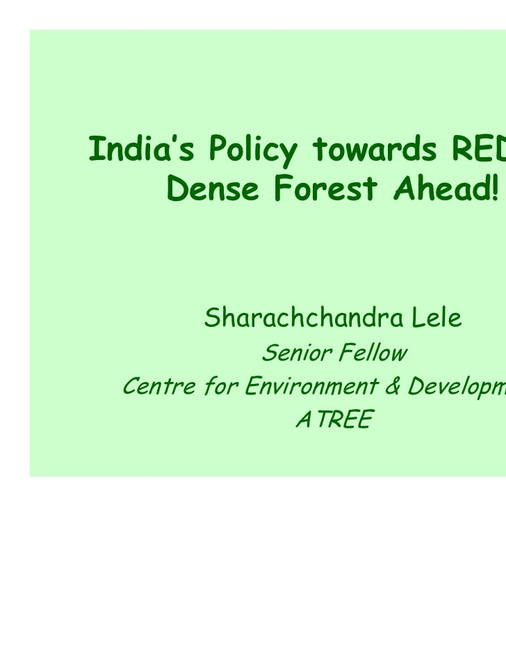 India's Policy towards REDD+:     Dense Forest Ahead!       Sharachchandra Lele             Senior Fellow Centre for Envir...