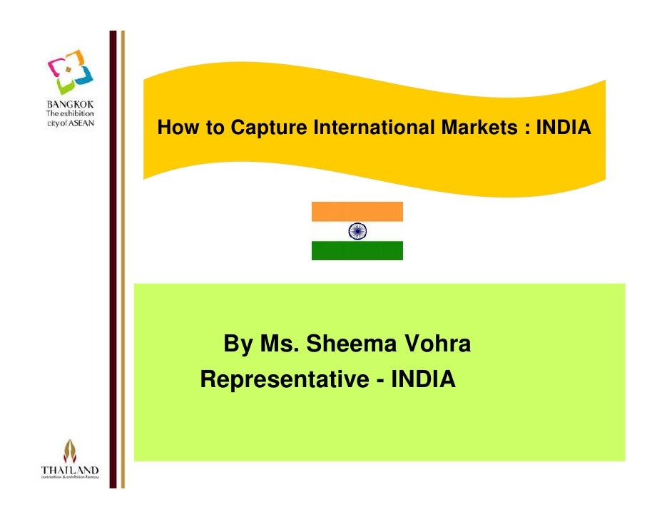 How to Capture International Markets : INDIA          By Ms. Sheema Vohra     Representative - INDIA