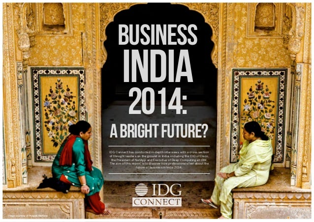 BUSINESS  INDIA 2014:  A Bright FutUre? IDG Connect has conducted in-depth interviews with a cross section of thought lead...