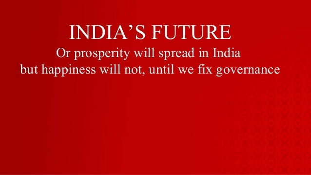 INDIA'S FUTURE Or prosperity will spread in India but happiness will not, until we fix governance