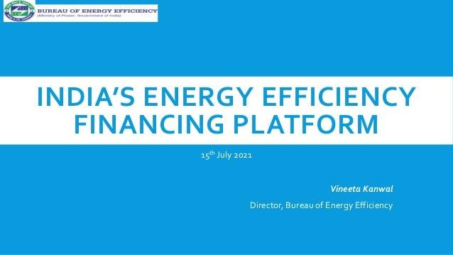INDIA'S ENERGY EFFICIENCY FINANCING PLATFORM 15th July 2021 Vineeta Kanwal Director, Bureau of Energy Efficiency