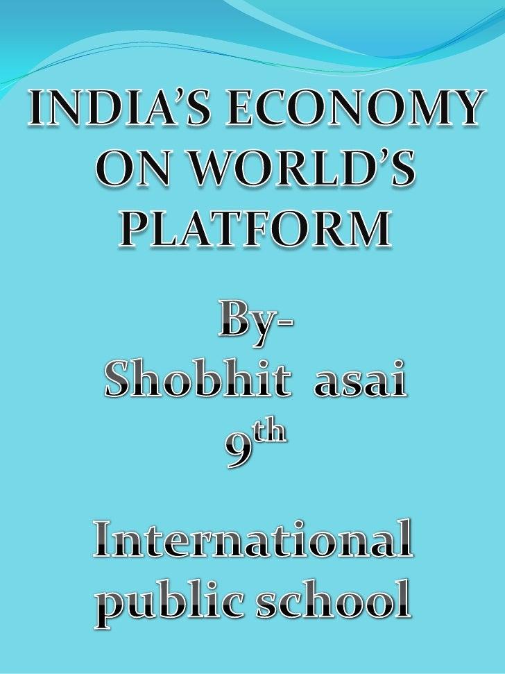 INDIA'S ECONOMY ON WORLD'S PLATFORM<br />By-<br />Shobhit  asai<br />9th<br />International public school<br />