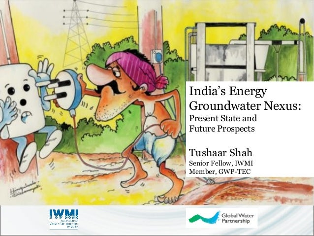 India's Energy  Groundwater Nexus:  Present State and  Future Prospects  Tushaar Shah  Senior Fellow, IWMI  Member, GWP-TE...