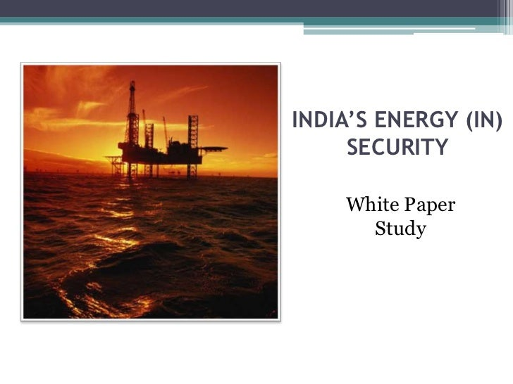 INDIA'S ENERGY (IN)     SECURITY    White Paper      Study