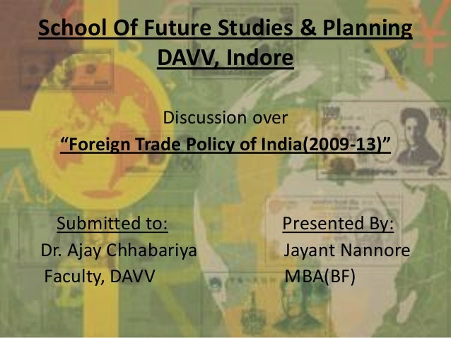 """School Of Future Studies & PlanningDAVV, IndoreDiscussion over""""Foreign Trade Policy of India(2009-13)""""Submitted to: Presen..."""
