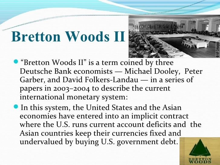 an essay on the revived bretton woods system dooley An essay on the revived bretton woods system michael dooley (), david folkerts-landau and peter garber no 9971, nber working papers from national bureau of economic research, inc abstract: the economic emergence of a fixed exchange rate periphery in asia has reestablished the united states as the center country in the bretton woods international monetary system.