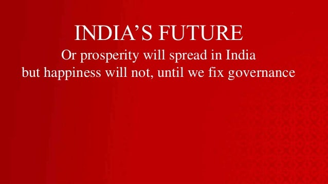 INDIA'S FUTUREOr prosperity will spread in Indiabut happiness will not, until we fix governance