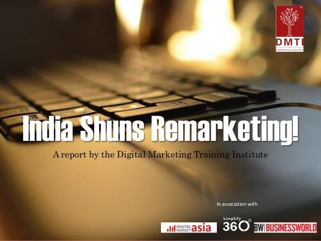 India Shuns Remarketing!  A report by the Digital Marketing Training Institute  In association with