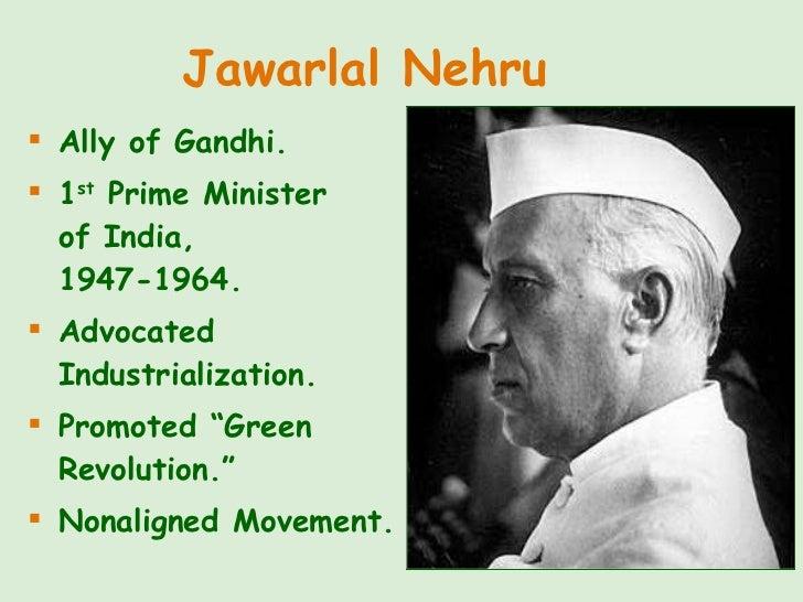 Jawarlal Nehru <ul><li>Ally of Gandhi. </li></ul><ul><li>1 st  Prime Minister  of India,  1947-1964. </li></ul><ul><li>Adv...