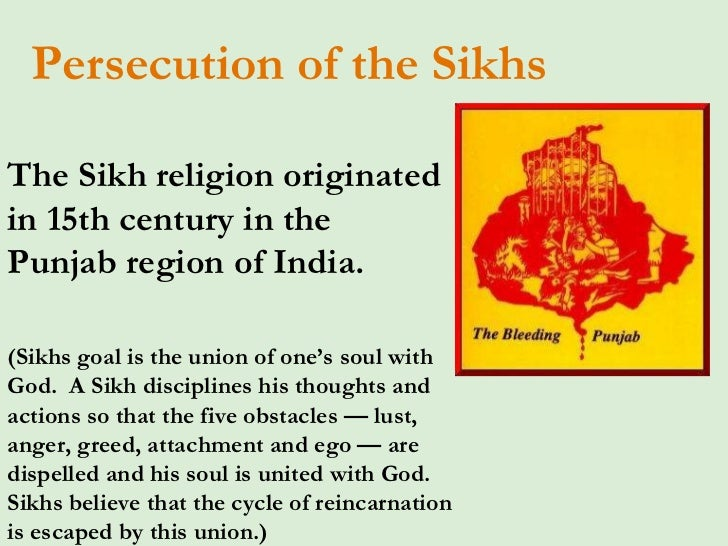 Persecution of the Sikhs The Sikh religion originated in 15th century in the Punjabregion ofIndia.   (Sikhs goal is the ...