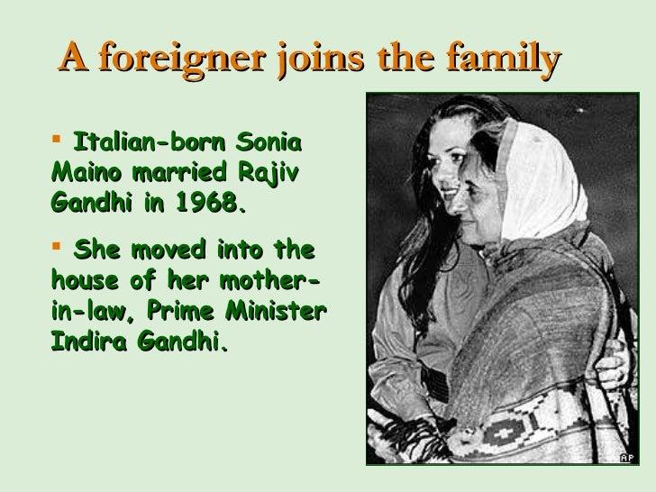 <ul><li>Italian-born Sonia Maino married Rajiv Gandhi in 1968. </li></ul><ul><li>She moved into the house of her mother-in...