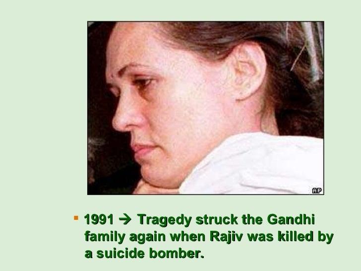 <ul><li>1991    Tragedy struck the Gandhi   family again when Rajiv was killed by    a suicide bomber. </li></ul>