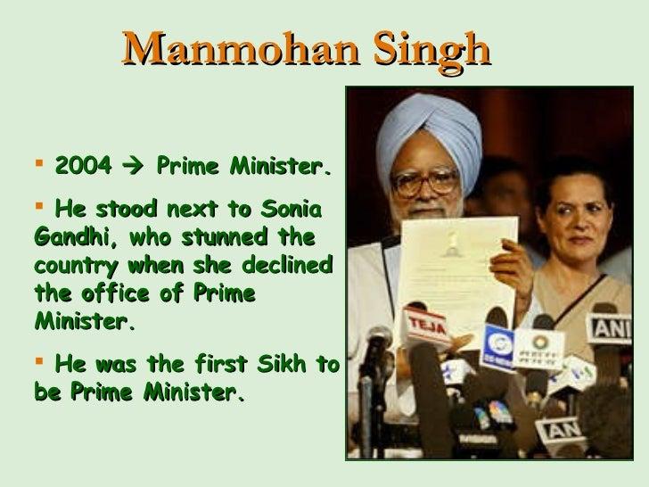 <ul><li>2004    Prime Minister.  </li></ul><ul><li>He stood next to Sonia Gandhi, who stunned the country when she declin...