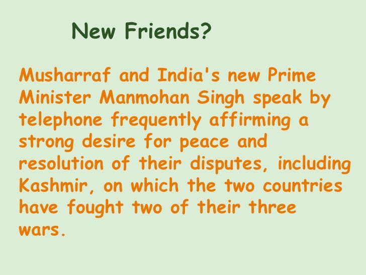 New Friends? Musharraf and India's new Prime Minister Manmohan Singh speak by telephone frequently affirming a strong desi...