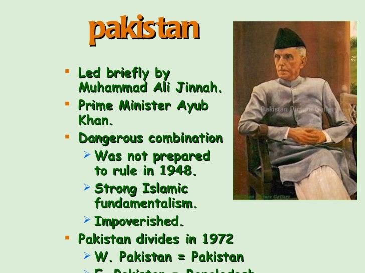 <ul><li>Led briefly by  Muhammad Ali Jinnah. </li></ul><ul><li>Prime Minister Ayub  Khan. </li></ul><ul><li>Dangerous comb...