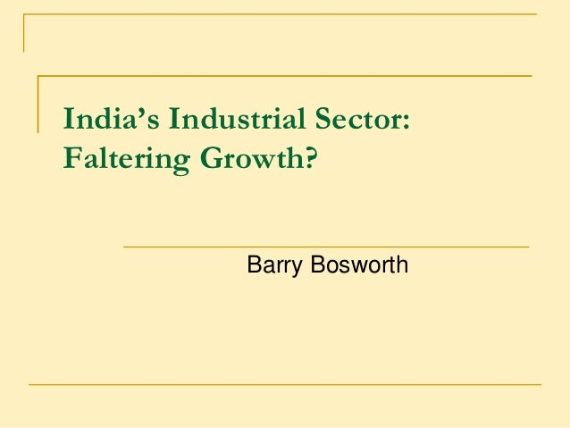India's Industrial Sector:Faltering Growth?             Barry Bosworth
