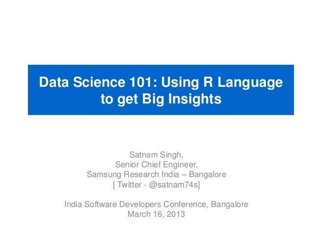 Data Science 101: Using R Language to get Big Insights Satnam Singh, Senior Chief Engineer, Samsung Research India – Banga...