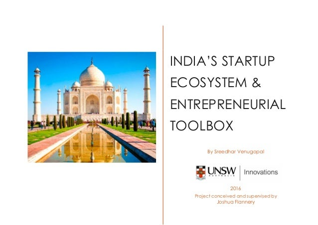 INDIA'S STARTUP ECOSYSTEM & ENTREPRENEURIAL TOOLBOX By Sreedhar Venugopal 2016 Project conceived and supervised by Joshua ...