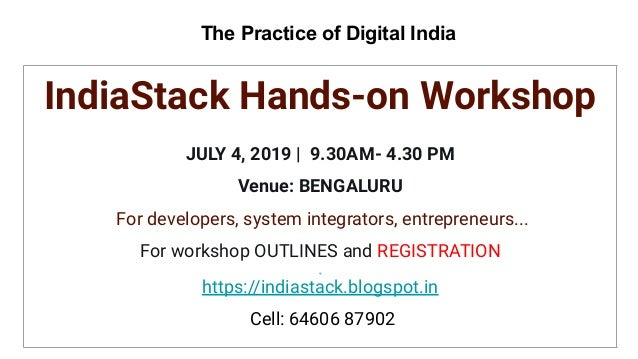 The Practice of Digital India IndiaStack Hands-on Workshop JULY 4, 2019 | 9.30AM- 4.30 PM Venue: BENGALURU For developers,...