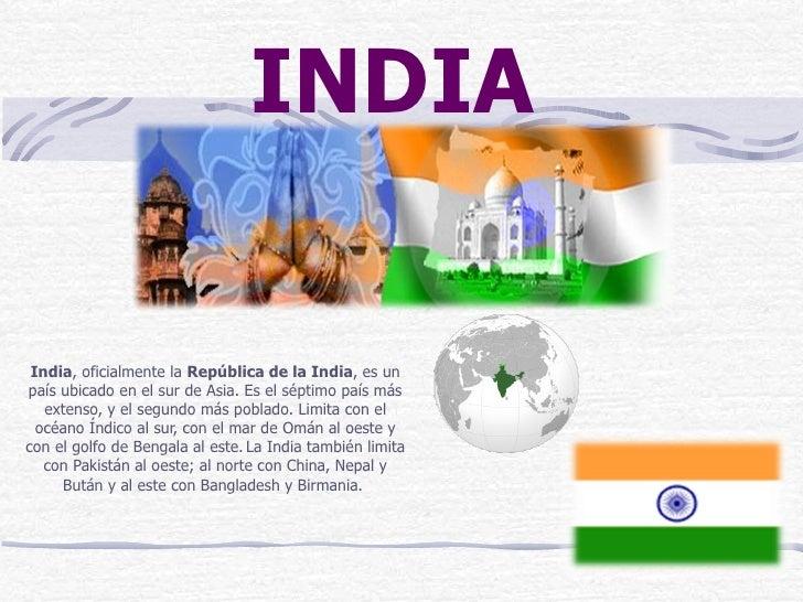 India , oficialmente la  República de la India , es un país ubicado en el sur de Asia. Es el séptimo país más extenso, y e...