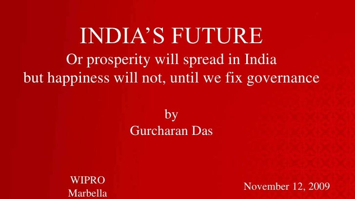 INDIA'S FUTURE<br />Or prosperity will spread in India <br />but happiness will not, until we fix governance<br />by<br />...